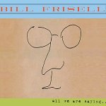 BILL FRISELL - All We Are Saying…