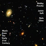 BOBBY PREVITE, JAMIE SAFT, NELS CLINE - Music From the Early 21st Century